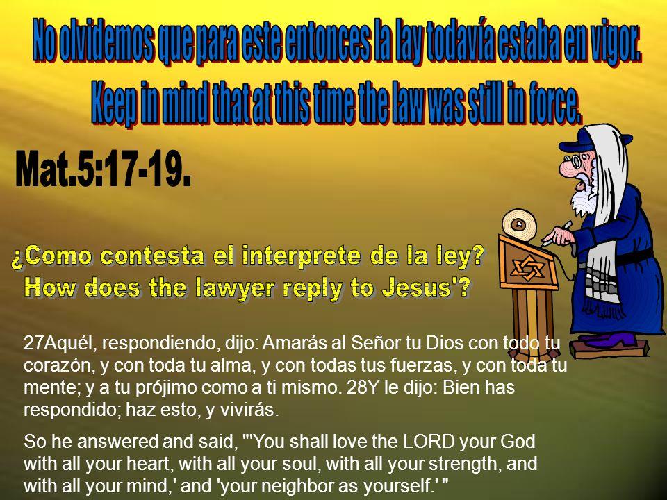 27Aquél, respondiendo, dijo: Amarás al Señor tu Dios con todo tu corazón, y con toda tu alma, y con todas tus fuerzas, y con toda tu mente; y a tu prójimo como a ti mismo.