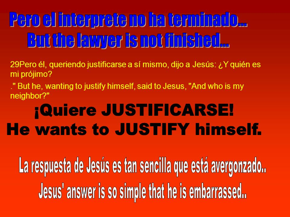 29Pero él, queriendo justificarse a sí mismo, dijo a Jesús: ¿Y quién es mi prójimo?. But he, wanting to justify himself, said to Jesus, And who is my neighbor?