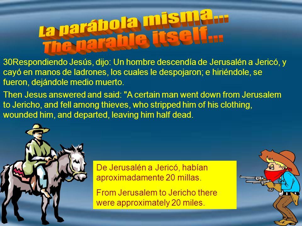 30Respondiendo Jesús, dijo: Un hombre descendía de Jerusalén a Jericó, y cayó en manos de ladrones, los cuales le despojaron; e hiriéndole, se fueron, dejándole medio muerto.