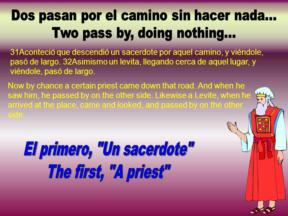 31Aconteció que descendió un sacerdote por aquel camino, y viéndole, pasó de largo. 32Asimismo un levita, llegando cerca de aquel lugar, y viéndole, p