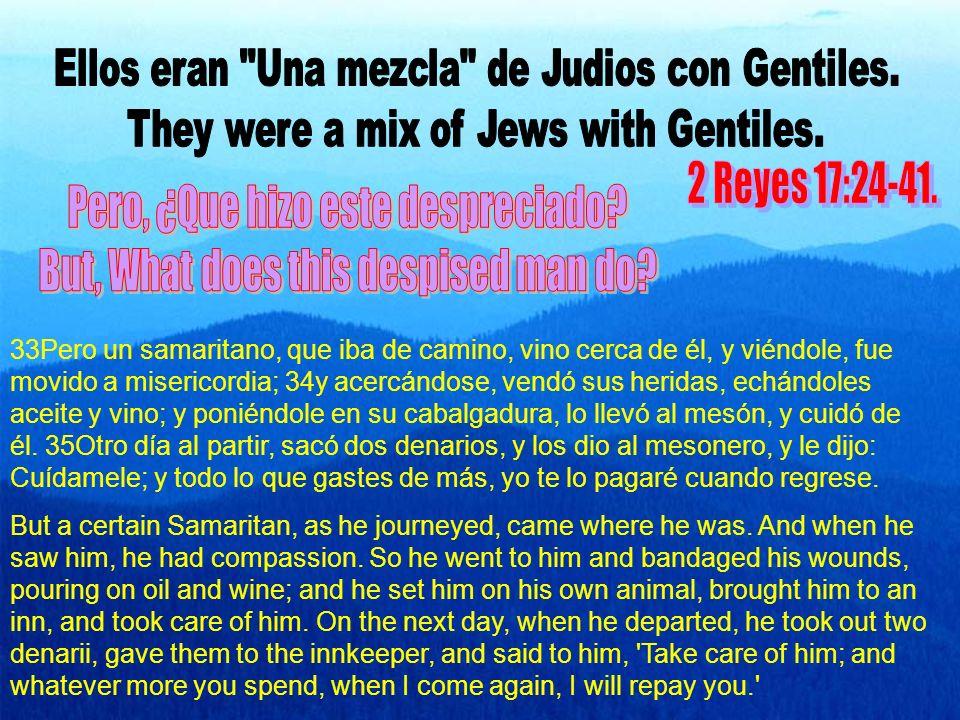 33Pero un samaritano, que iba de camino, vino cerca de él, y viéndole, fue movido a misericordia; 34y acercándose, vendó sus heridas, echándoles aceite y vino; y poniéndole en su cabalgadura, lo llevó al mesón, y cuidó de él.