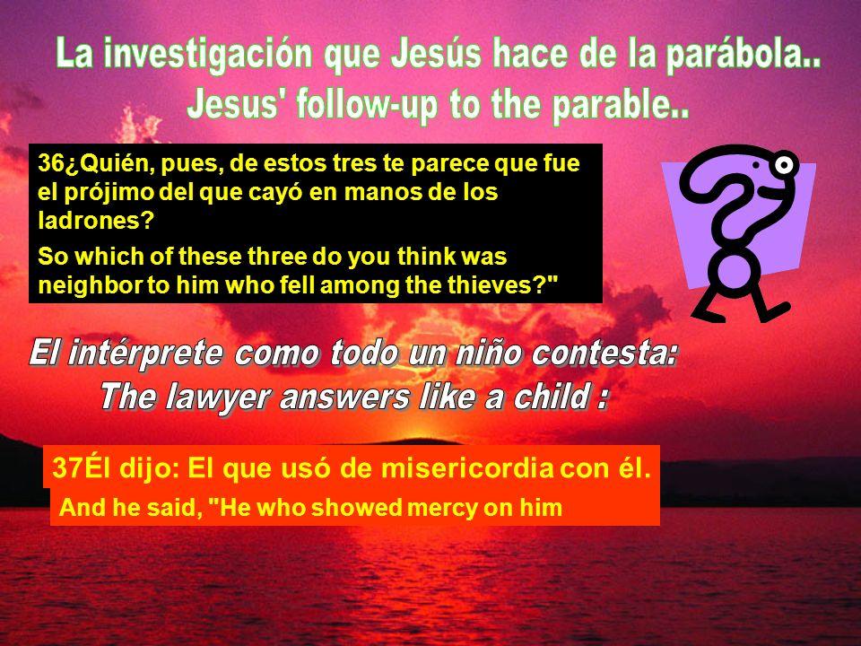 36¿Quién, pues, de estos tres te parece que fue el prójimo del que cayó en manos de los ladrones.