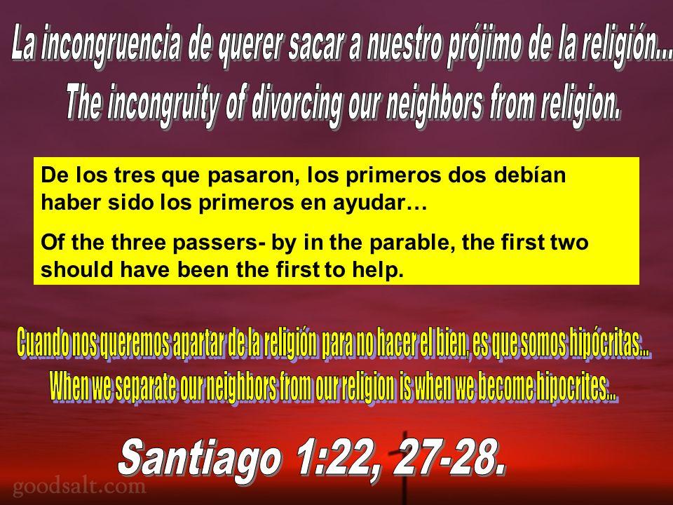 De los tres que pasaron, los primeros dos debían haber sido los primeros en ayudar… Of the three passers- by in the parable, the first two should have been the first to help.