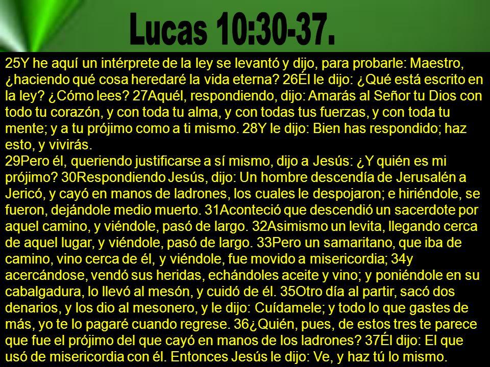25Y he aquí un intérprete de la ley se levantó y dijo, para probarle: Maestro, ¿haciendo qué cosa heredaré la vida eterna.