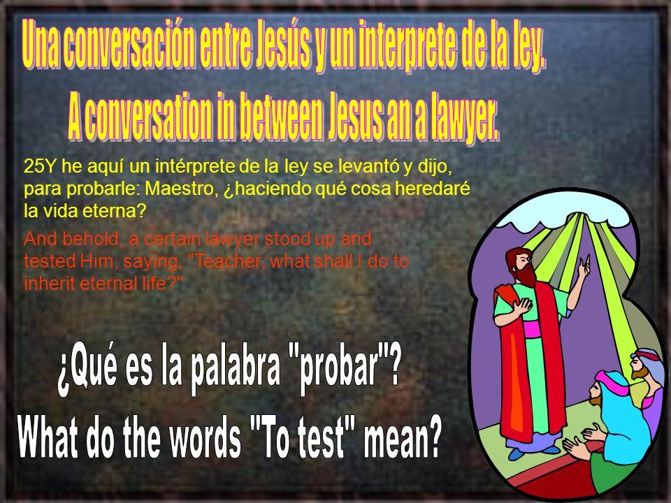 25Y he aquí un intérprete de la ley se levantó y dijo, para probarle: Maestro, ¿haciendo qué cosa heredaré la vida eterna? And behold, a certain lawye