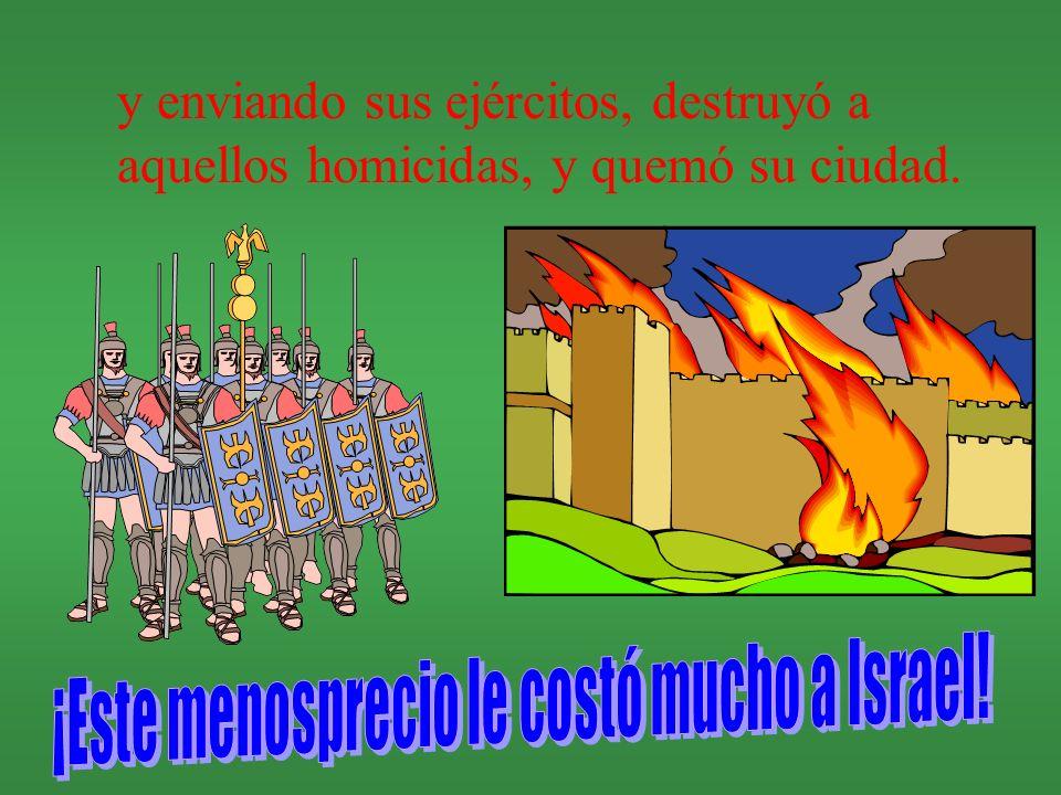 y enviando sus ejércitos, destruyó a aquellos homicidas, y quemó su ciudad.