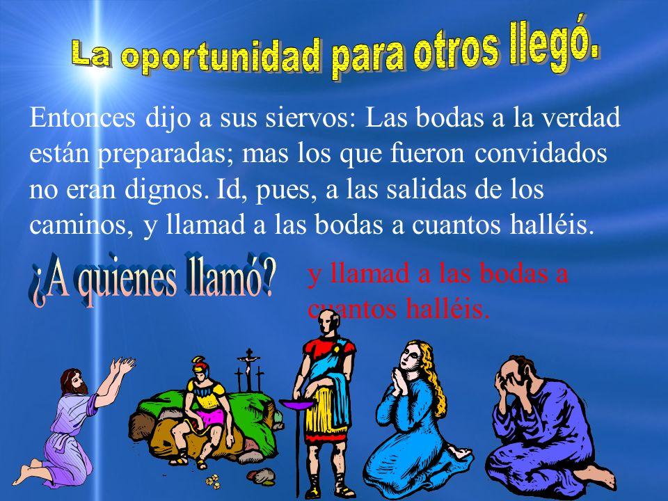 Entonces dijo a sus siervos: Las bodas a la verdad están preparadas; mas los que fueron convidados no eran dignos. Id, pues, a las salidas de los cami