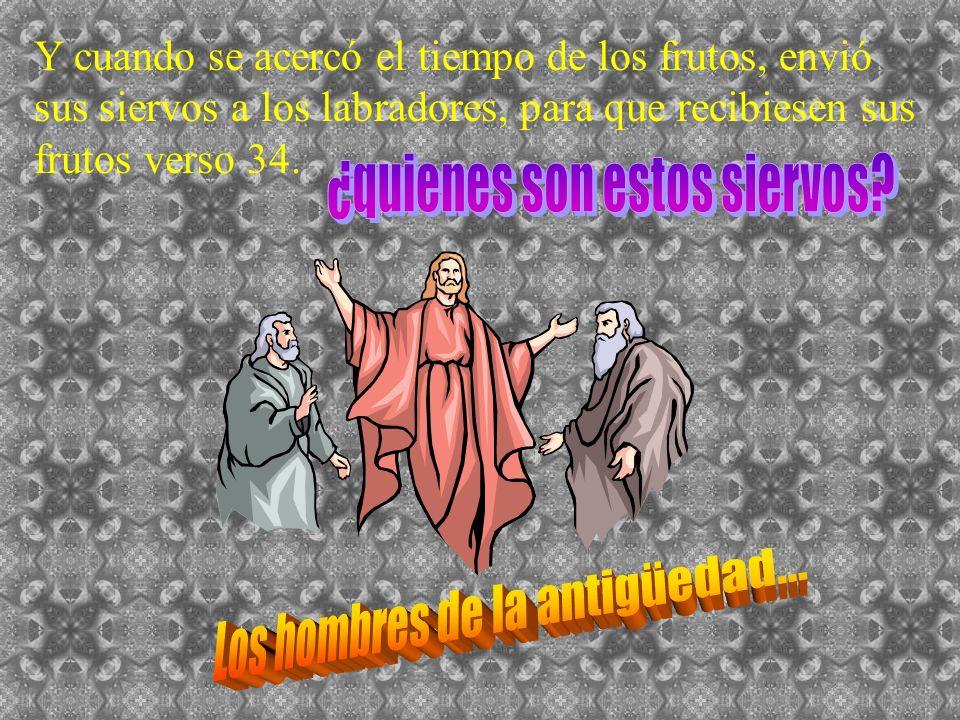 Y cuando se acercó el tiempo de los frutos, envió sus siervos a los labradores, para que recibiesen sus frutos verso 34.