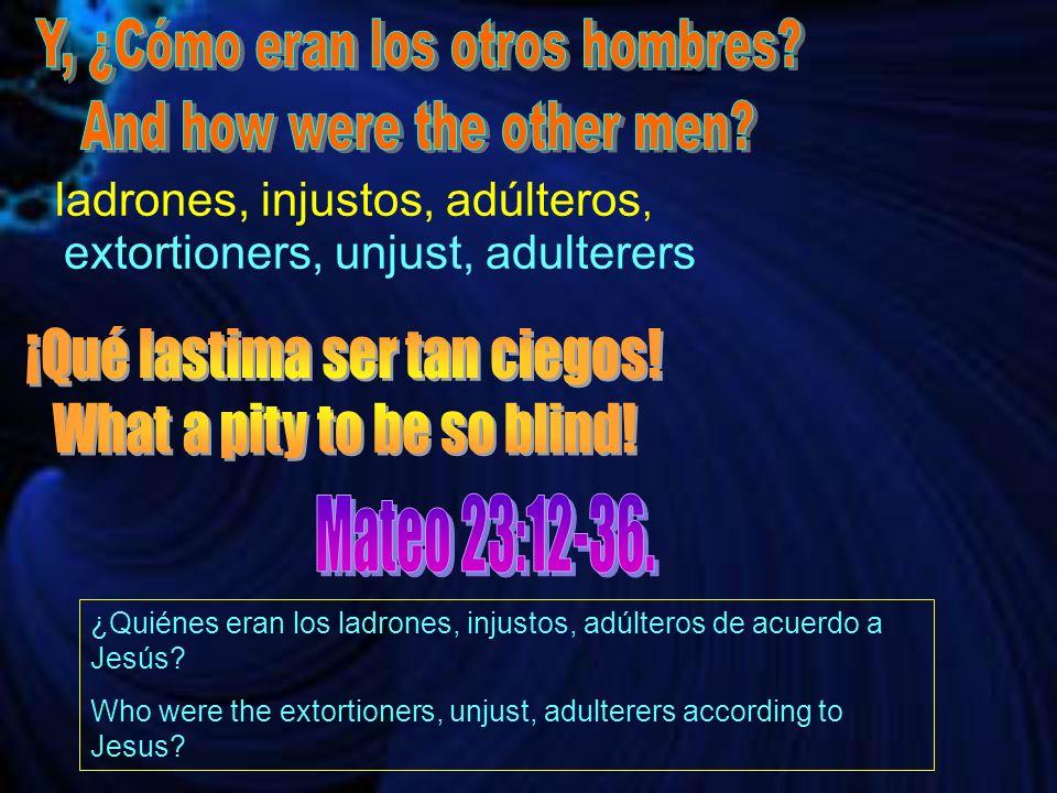 ladrones, injustos, adúlteros, extortioners, unjust, adulterers ¿Quiénes eran los ladrones, injustos, adúlteros de acuerdo a Jesús? Who were the extor