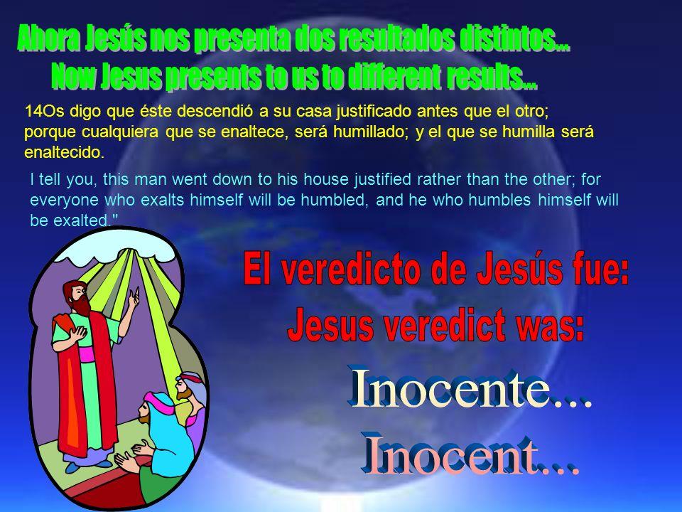 14Os digo que éste descendió a su casa justificado antes que el otro; porque cualquiera que se enaltece, será humillado; y el que se humilla será enal