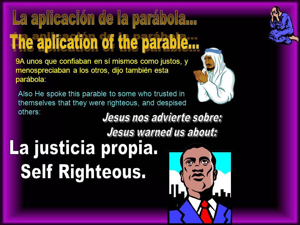 9A unos que confiaban en sí mismos como justos, y menospreciaban a los otros, dijo también esta parábola: Also He spoke this parable to some who trust