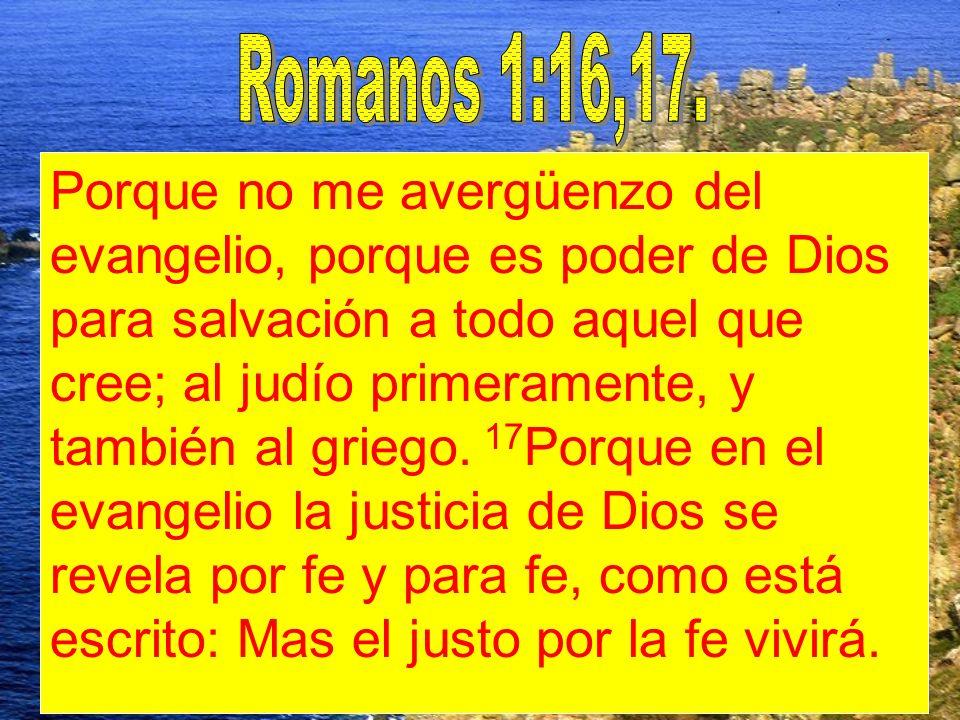 Porque no me avergüenzo del evangelio, porque es poder de Dios para salvación a todo aquel que cree; al judío primeramente, y también al griego. 17 Po