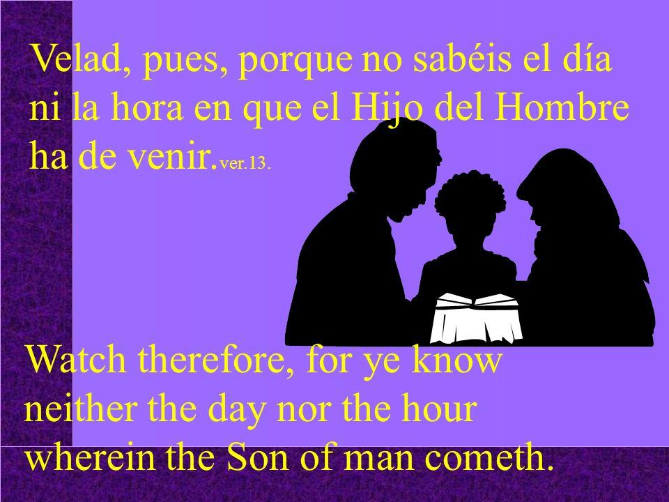 Velad, pues, porque no sabéis el día ni la hora en que el Hijo del Hombre ha de venir.