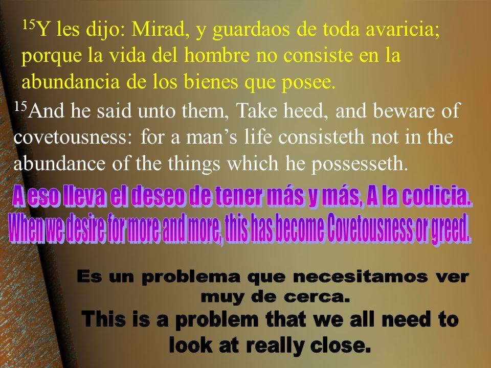 15 Y les dijo: Mirad, y guardaos de toda avaricia; porque la vida del hombre no consiste en la abundancia de los bienes que posee. 15 And he said unto