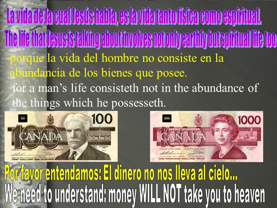 porque la vida del hombre no consiste en la abundancia de los bienes que posee. for a mans life consisteth not in the abundance of the things which he