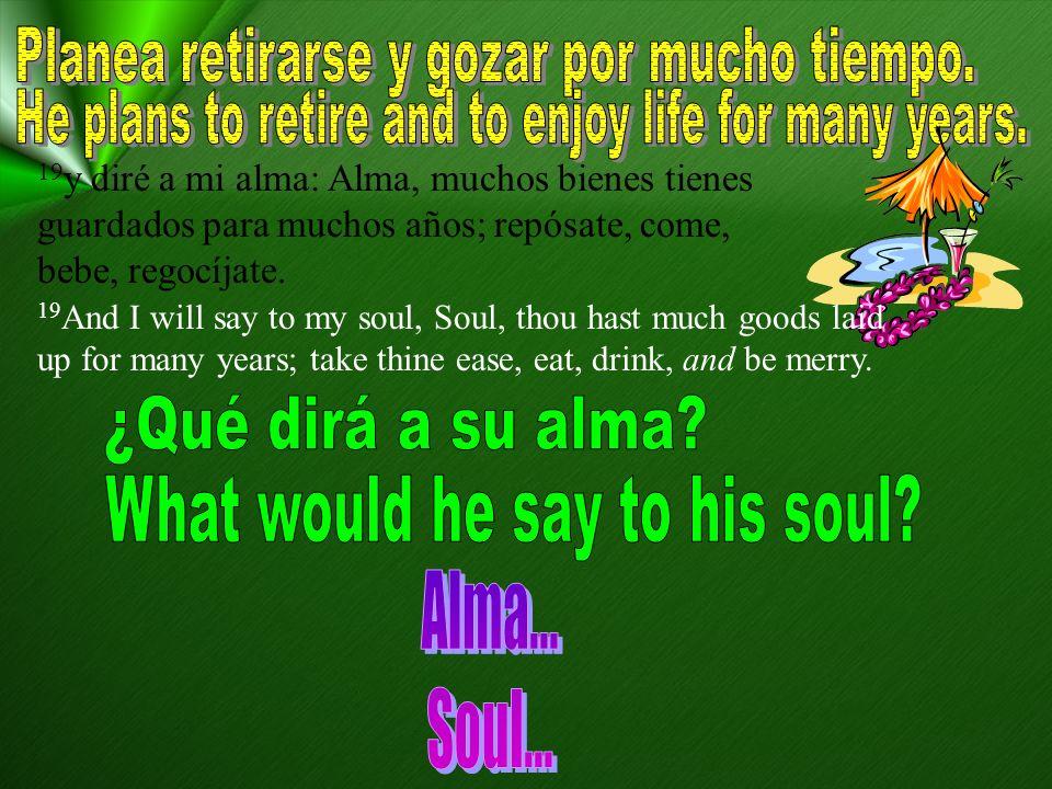 19 y diré a mi alma: Alma, muchos bienes tienes guardados para muchos años; repósate, come, bebe, regocíjate. 19 And I will say to my soul, Soul, thou