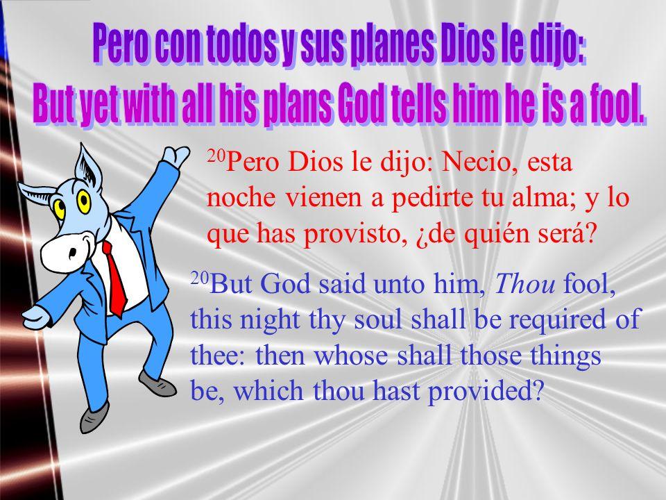 20 Pero Dios le dijo: Necio, esta noche vienen a pedirte tu alma; y lo que has provisto, ¿de quién será? 20 But God said unto him, Thou fool, this nig