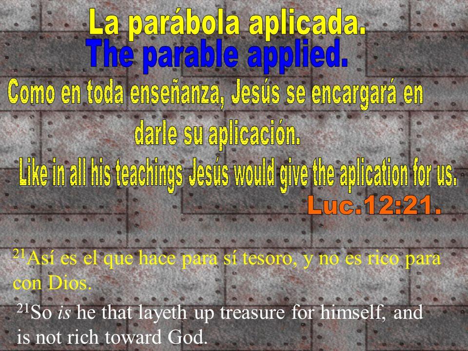 21 Así es el que hace para sí tesoro, y no es rico para con Dios. 21 So is he that layeth up treasure for himself, and is not rich toward God.