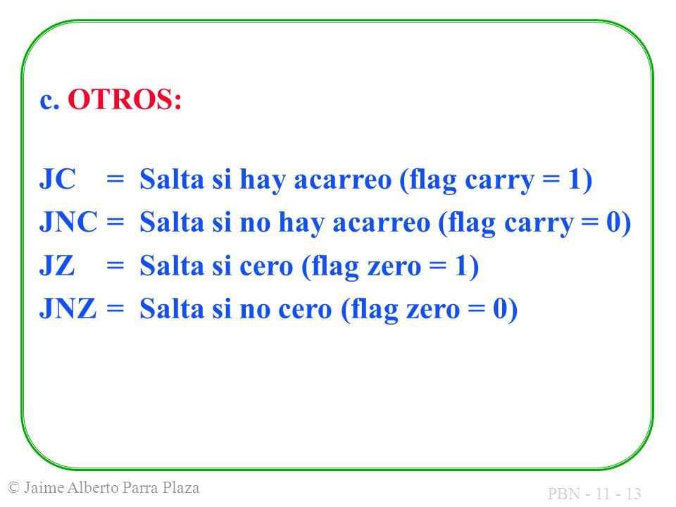 PBN - 11 - 13 © Jaime Alberto Parra Plaza c. OTROS: JC= Salta si hay acarreo (flag carry = 1) JNC= Salta si no hay acarreo (flag carry = 0) JZ= Salta