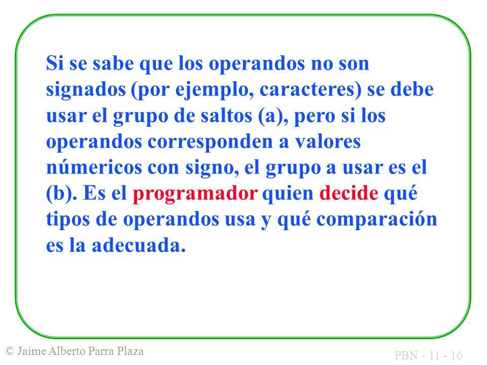 PBN - 11 - 16 © Jaime Alberto Parra Plaza Si se sabe que los operandos no son signados (por ejemplo, caracteres) se debe usar el grupo de saltos (a),