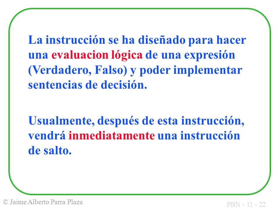 PBN - 11 - 22 © Jaime Alberto Parra Plaza La instrucción se ha diseñado para hacer una evaluacion lógica de una expresión (Verdadero, Falso) y poder i
