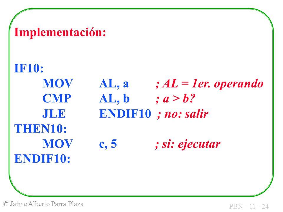PBN - 11 - 24 © Jaime Alberto Parra Plaza Implementación: IF10: MOVAL, a; AL = 1er. operando CMP AL, b ; a > b? JLE ENDIF10 ; no: salir THEN10: MOVc,
