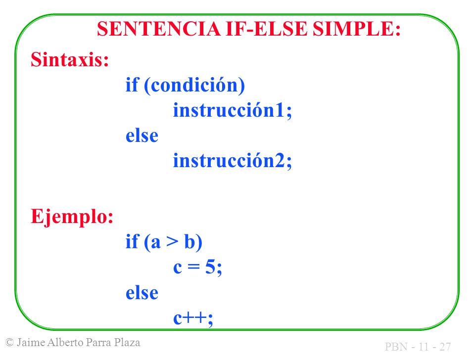 PBN - 11 - 27 © Jaime Alberto Parra Plaza SENTENCIA IF-ELSE SIMPLE: Sintaxis: if (condición) instrucción1; else instrucción2; Ejemplo: if (a > b) c =