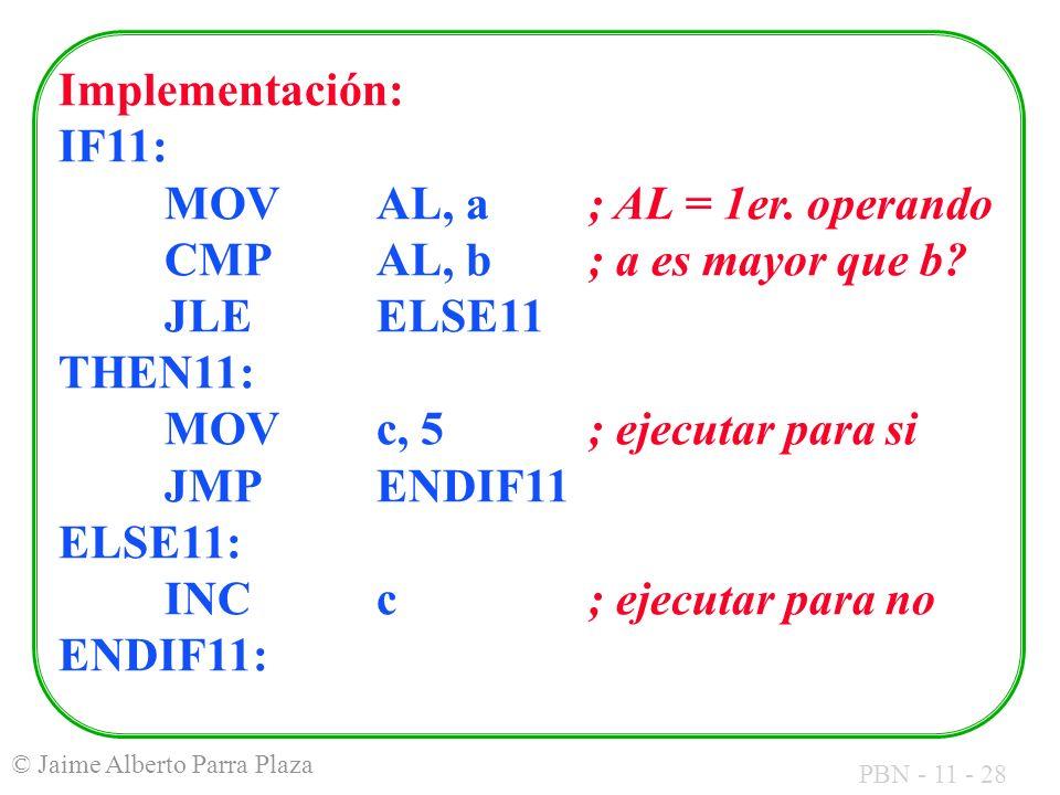 PBN - 11 - 28 © Jaime Alberto Parra Plaza Implementación: IF11: MOVAL, a; AL = 1er. operando CMPAL, b; a es mayor que b? JLEELSE11 THEN11: MOVc, 5 ; e