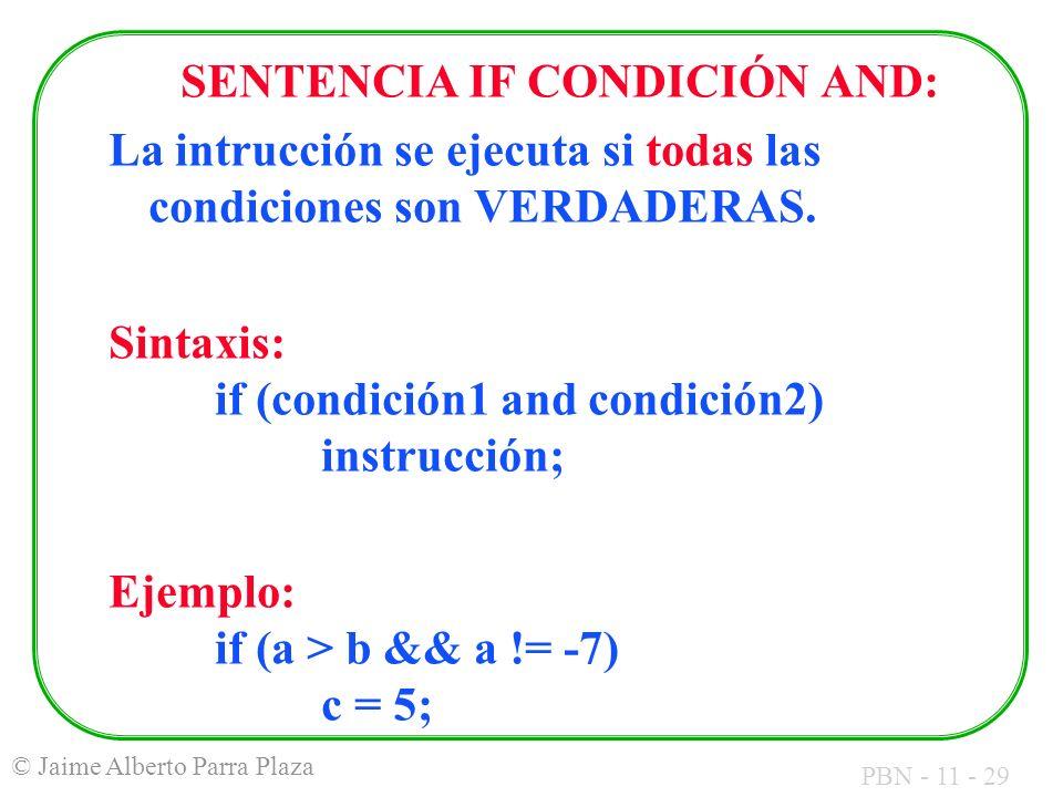 PBN - 11 - 29 © Jaime Alberto Parra Plaza SENTENCIA IF CONDICIÓN AND: La intrucción se ejecuta si todas las condiciones son VERDADERAS. Sintaxis: if (