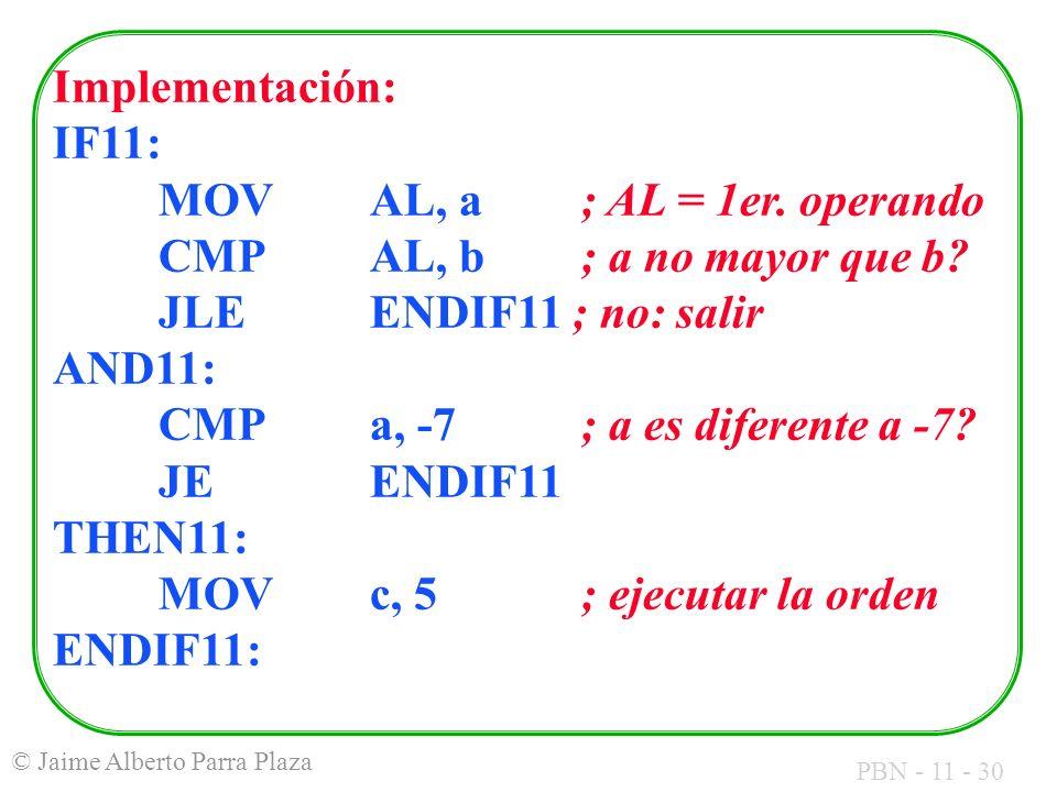 PBN - 11 - 30 © Jaime Alberto Parra Plaza Implementación: IF11: MOVAL, a; AL = 1er. operando CMPAL, b ; a no mayor que b? JLEENDIF11 ; no: salir AND11
