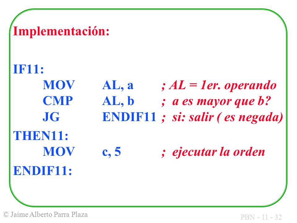 PBN - 11 - 32 © Jaime Alberto Parra Plaza Implementación: IF11: MOVAL, a; AL = 1er. operando CMPAL, b ; a es mayor que b? JGENDIF11; si: salir ( es ne