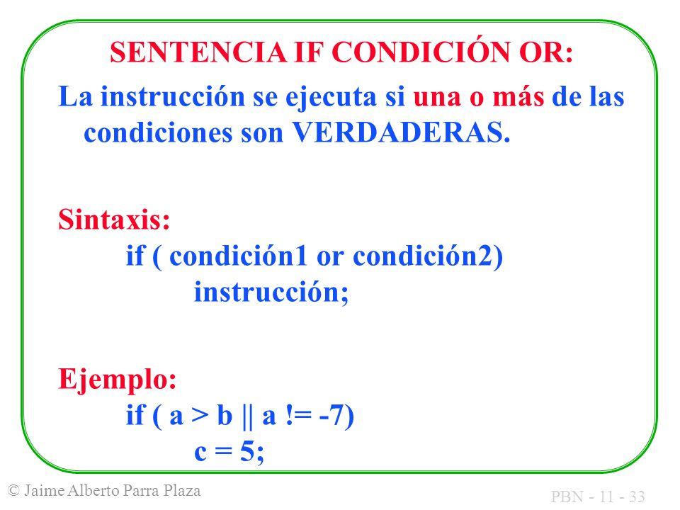 PBN - 11 - 33 © Jaime Alberto Parra Plaza SENTENCIA IF CONDICIÓN OR: La instrucción se ejecuta si una o más de las condiciones son VERDADERAS. Sintaxi