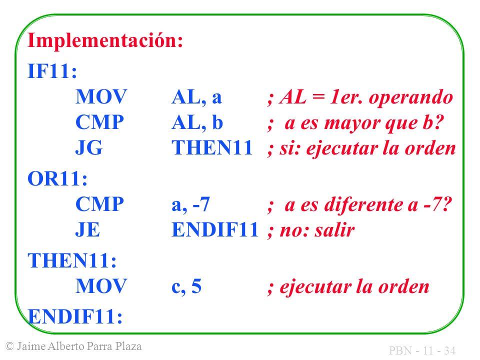 PBN - 11 - 34 © Jaime Alberto Parra Plaza Implementación: IF11: MOVAL, a; AL = 1er. operando CMPAL, b; a es mayor que b? JGTHEN11 ; si: ejecutar la or