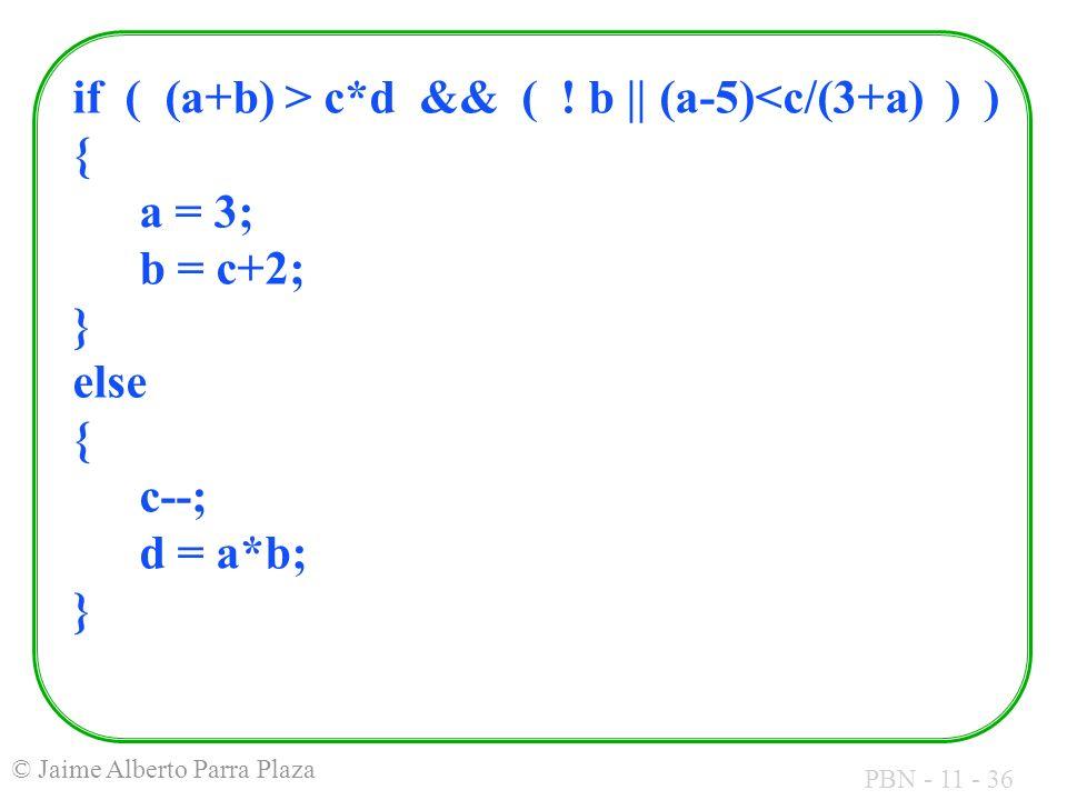 PBN - 11 - 36 © Jaime Alberto Parra Plaza if ( (a+b) > c*d && ( ! b || (a-5)<c/(3+a) ) ) { a = 3; b = c+2; } else { c--; d = a*b; }