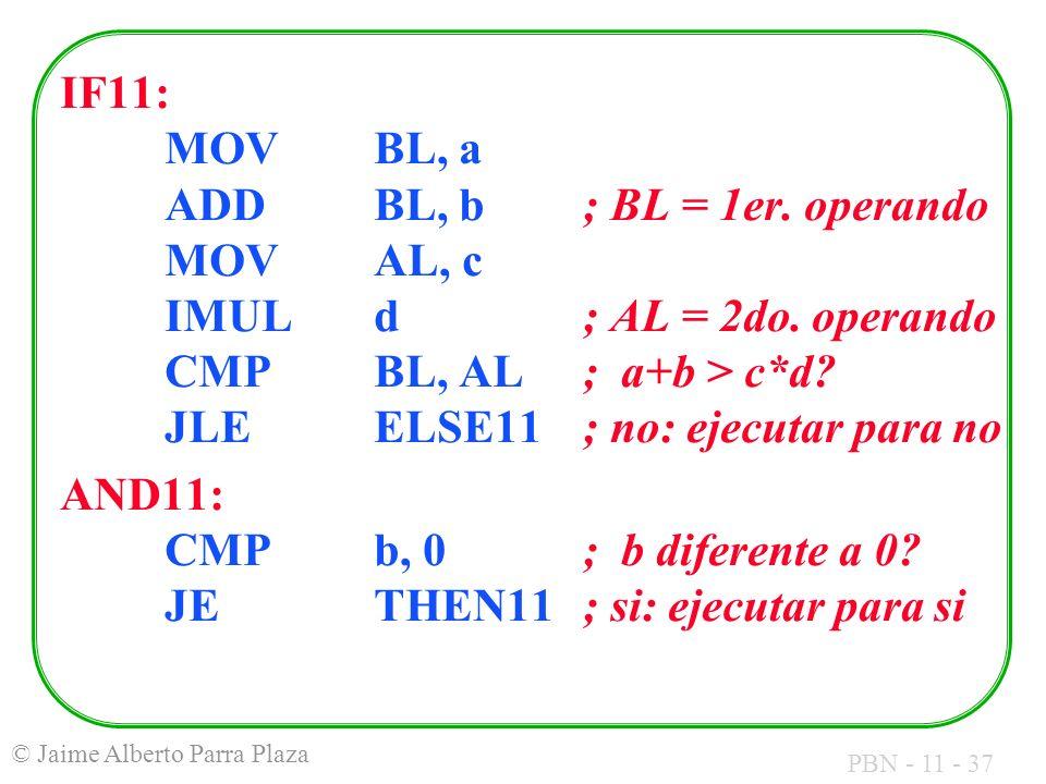 PBN - 11 - 37 © Jaime Alberto Parra Plaza IF11: MOVBL, a ADDBL, b; BL = 1er. operando MOVAL, c IMULd ; AL = 2do. operando CMPBL, AL; a+b > c*d? JLEELS
