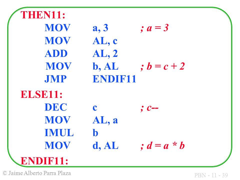 PBN - 11 - 39 © Jaime Alberto Parra Plaza THEN11: MOVa, 3 ; a = 3 MOVAL, c ADDAL, 2 MOVb, AL; b = c + 2 JMPENDIF11 ELSE11: DECc ; c-- MOVAL, a IMULb M
