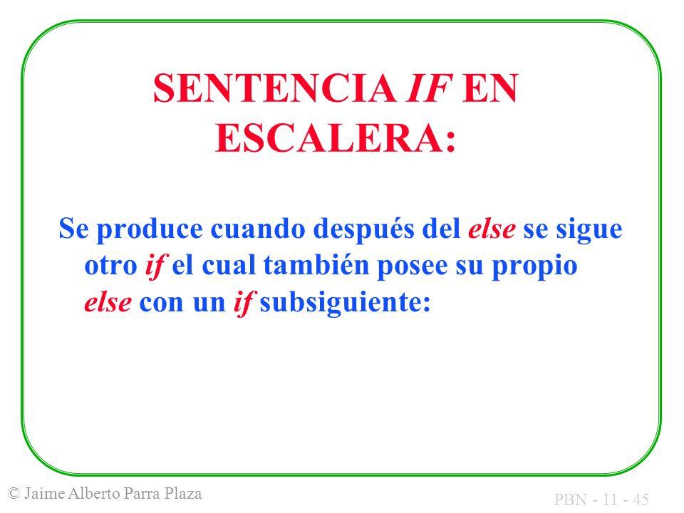 PBN - 11 - 45 © Jaime Alberto Parra Plaza SENTENCIA IF EN ESCALERA: Se produce cuando después del else se sigue otro if el cual también posee su propi
