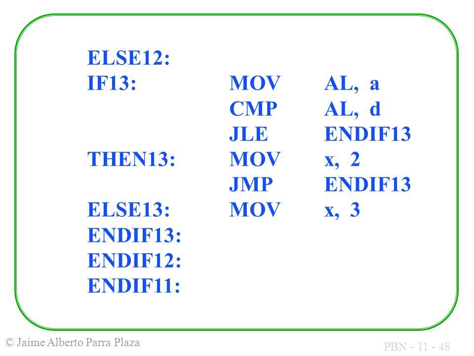 PBN - 11 - 48 © Jaime Alberto Parra Plaza ELSE12: IF13:MOVAL, a CMPAL, d JLEENDIF13 THEN13:MOVx, 2 JMPENDIF13 ELSE13:MOVx, 3 ENDIF13: ENDIF12: ENDIF11