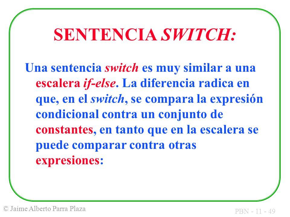 PBN - 11 - 49 © Jaime Alberto Parra Plaza SENTENCIA SWITCH: Una sentencia switch es muy similar a una escalera if-else. La diferencia radica en que, e