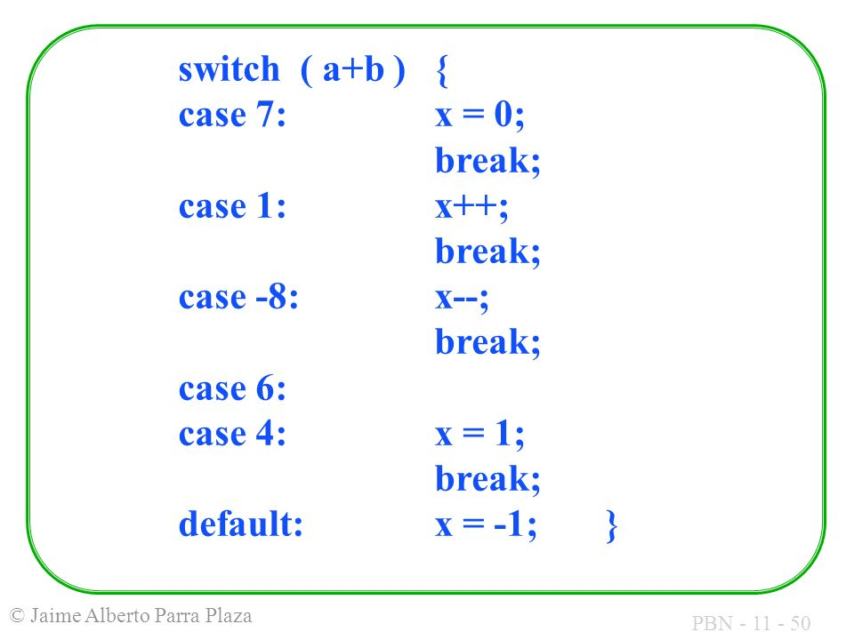 PBN - 11 - 50 © Jaime Alberto Parra Plaza switch ( a+b ){ case 7:x = 0; break; case 1:x++; break; case -8:x--; break; case 6: case 4:x = 1; break; def