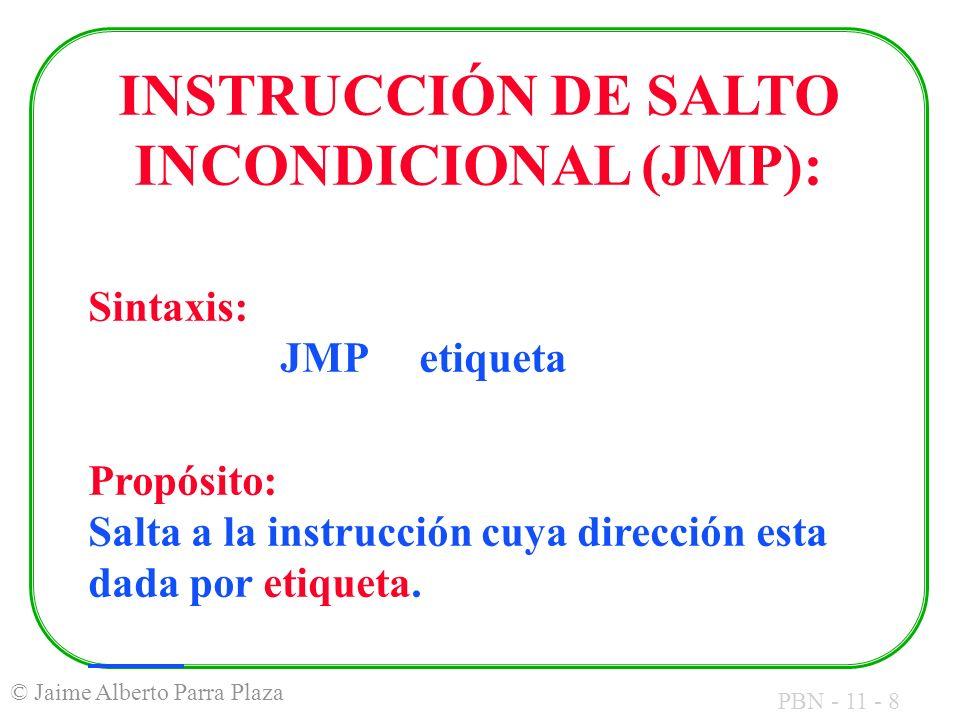 PBN - 11 - 8 © Jaime Alberto Parra Plaza INSTRUCCIÓN DE SALTO INCONDICIONAL (JMP): Sintaxis: JMP etiqueta Propósito: Salta a la instrucción cuya direc
