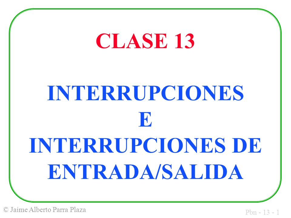 Pbn - 13 - 1 © Jaime Alberto Parra Plaza CLASE 13 INTERRUPCIONES E INTERRUPCIONES DE ENTRADA/SALIDA