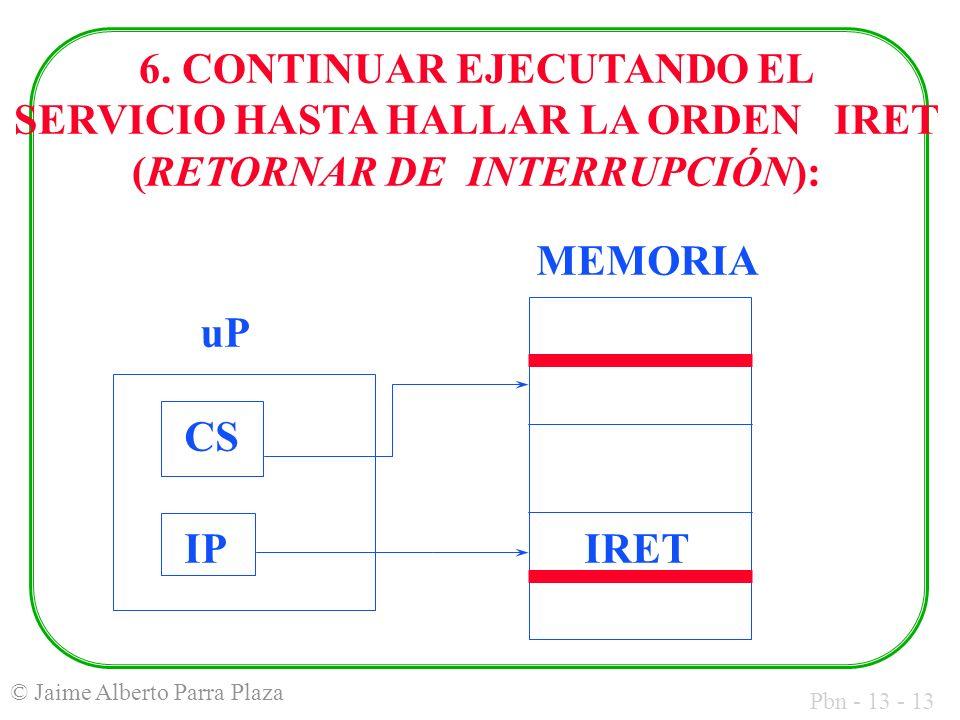 Pbn - 13 - 13 © Jaime Alberto Parra Plaza MEMORIA uP CS IPIRET 6. CONTINUAR EJECUTANDO EL SERVICIO HASTA HALLAR LA ORDEN IRET (RETORNAR DE INTERRUPCIÓ