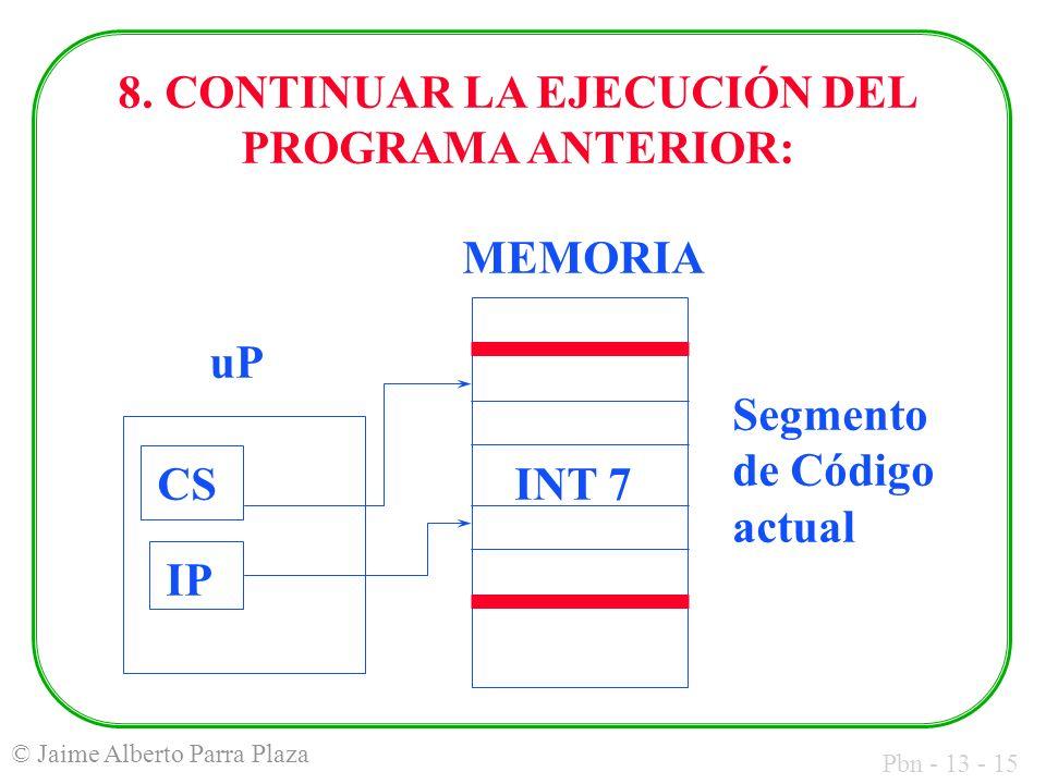 Pbn - 13 - 15 © Jaime Alberto Parra Plaza Segmento de Código actual MEMORIA uP CS IP INT 7 8. CONTINUAR LA EJECUCIÓN DEL PROGRAMA ANTERIOR: