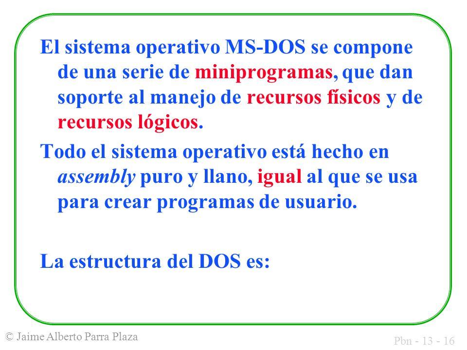 Pbn - 13 - 16 © Jaime Alberto Parra Plaza El sistema operativo MS-DOS se compone de una serie de miniprogramas, que dan soporte al manejo de recursos