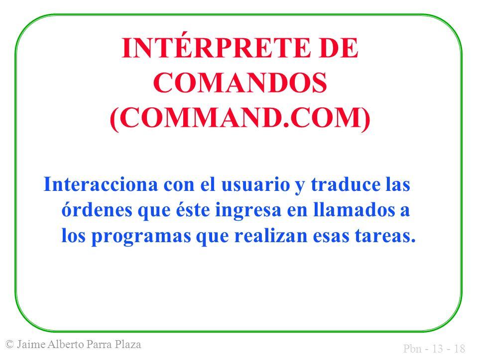 Pbn - 13 - 18 © Jaime Alberto Parra Plaza INTÉRPRETE DE COMANDOS (COMMAND.COM) Interacciona con el usuario y traduce las órdenes que éste ingresa en l