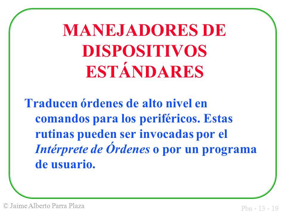 Pbn - 13 - 19 © Jaime Alberto Parra Plaza MANEJADORES DE DISPOSITIVOS ESTÁNDARES Traducen órdenes de alto nivel en comandos para los periféricos. Esta