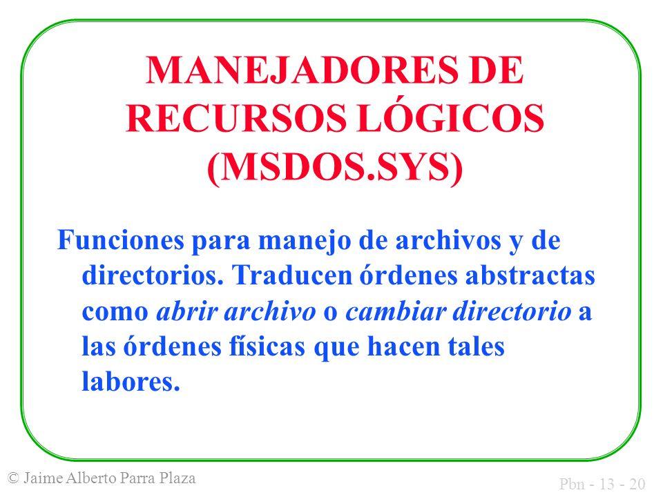 Pbn - 13 - 20 © Jaime Alberto Parra Plaza MANEJADORES DE RECURSOS LÓGICOS (MSDOS.SYS) Funciones para manejo de archivos y de directorios. Traducen órd
