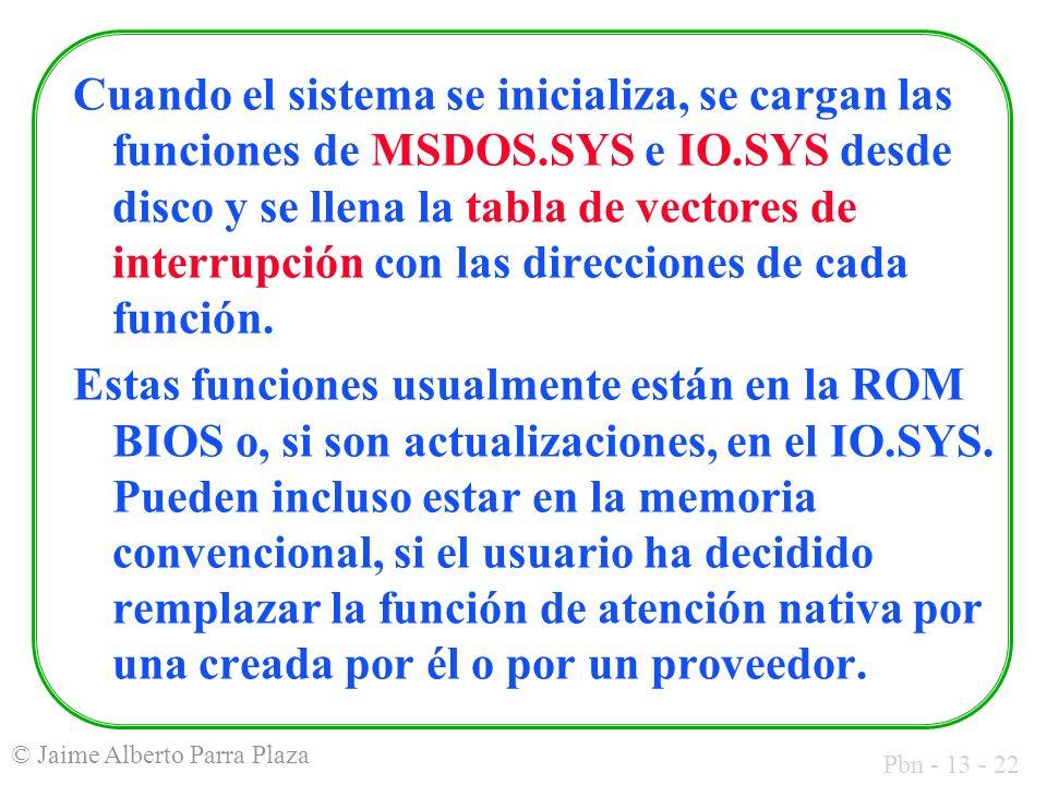 Pbn - 13 - 22 © Jaime Alberto Parra Plaza Cuando el sistema se inicializa, se cargan las funciones de MSDOS.SYS e IO.SYS desde disco y se llena la tab