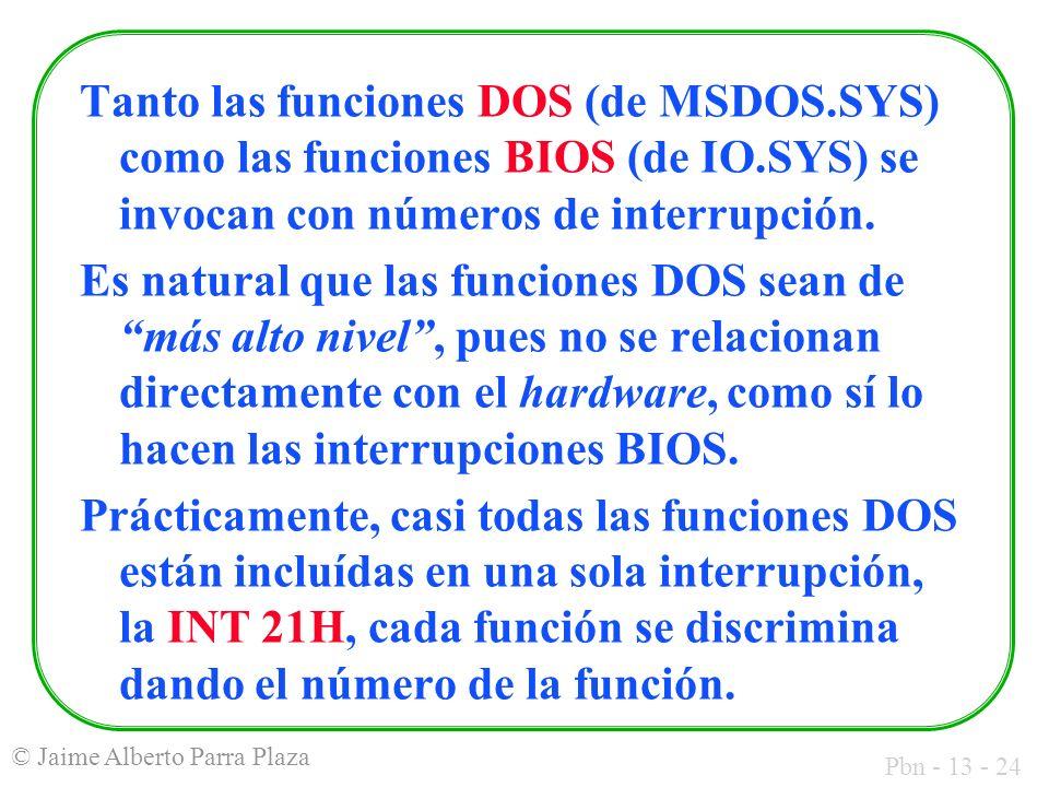 Pbn - 13 - 24 © Jaime Alberto Parra Plaza Tanto las funciones DOS (de MSDOS.SYS) como las funciones BIOS (de IO.SYS) se invocan con números de interru